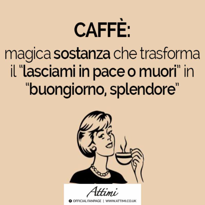 """CAFFE': la magica sostanza che trasforma il """"lasciami in pace o muori"""" in """"buongiorno splendore""""."""