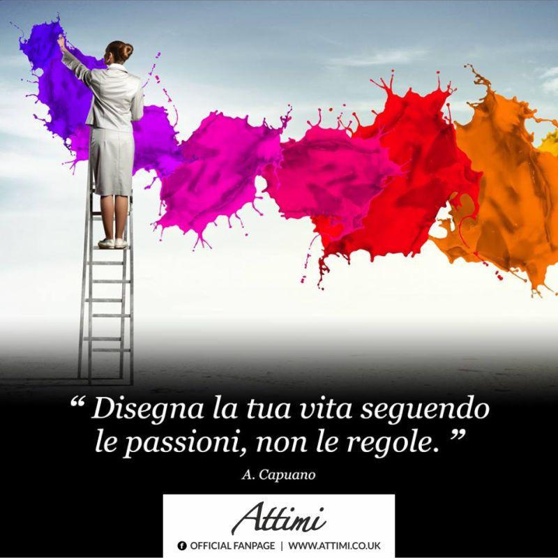 Disegna la tua vita seguendo le passioni, non le regole. (A.Capuano)