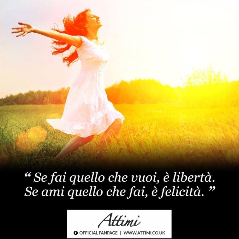 Se fai quello che vuoi, è libertà. Se ami quello che fai, è felicità.