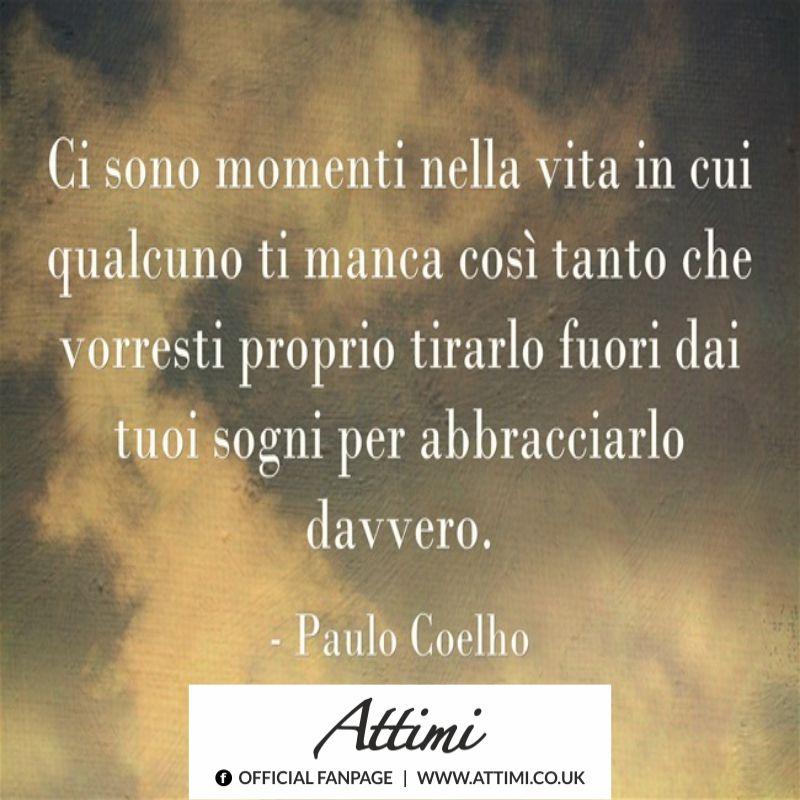Ci sono momenti nella vita in cui qualcuno ti manca cosi tanto che vorresti proprio tirarlo fuori dai tuoi sogni per abbracciarlo davvero. (Paulo Coelho)