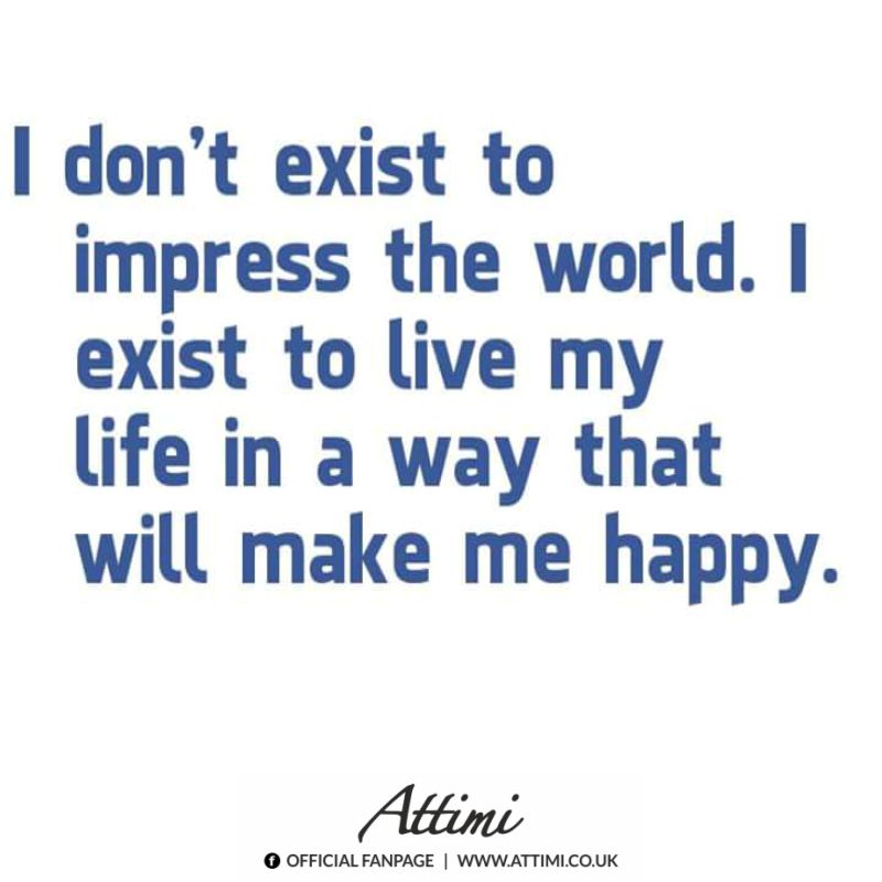 I don't exist to impress the world. I exist to live my life in a way that will make me happy.
