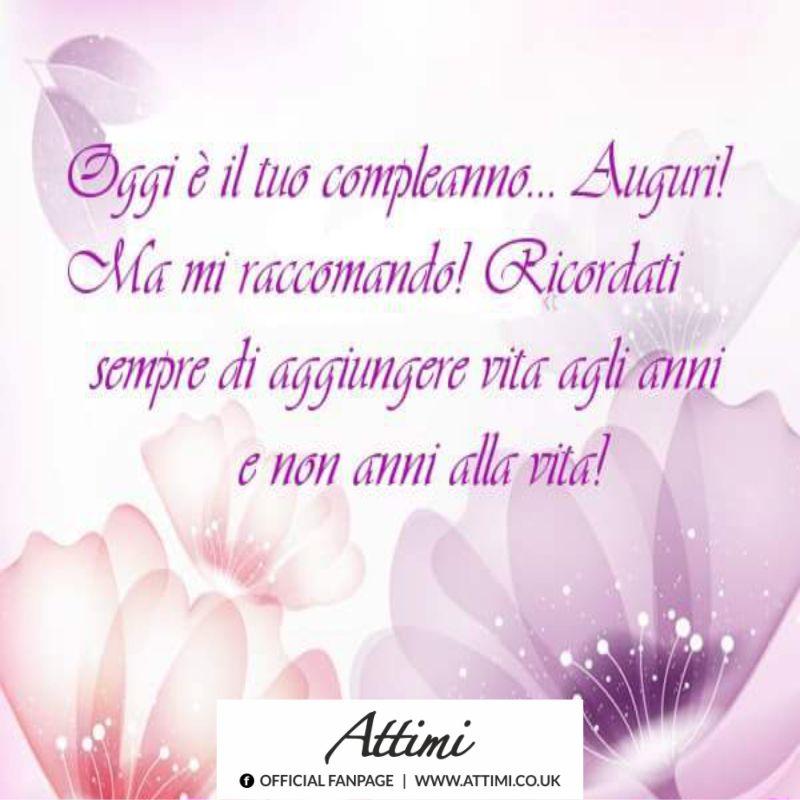 Oggi è il tuo compleanno…Auguri! Ma mi raccomando! Ricordati sempre di aggiungere vita agli anni e non anni alla vita!