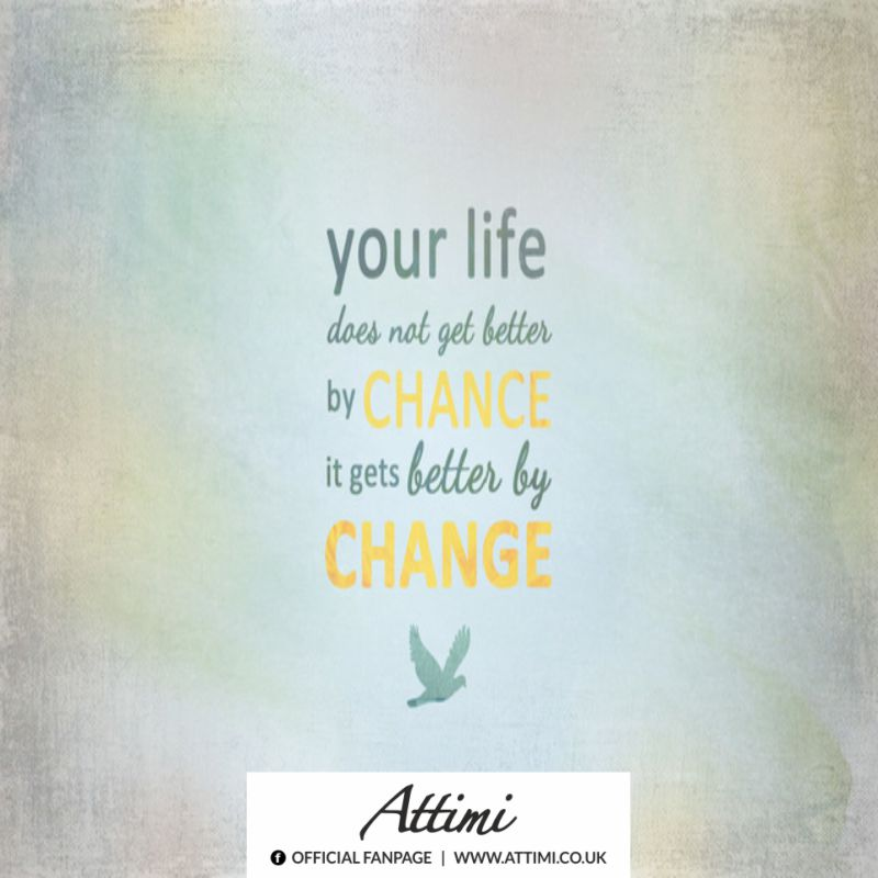 Your life does not get better by chance it gets better by change.