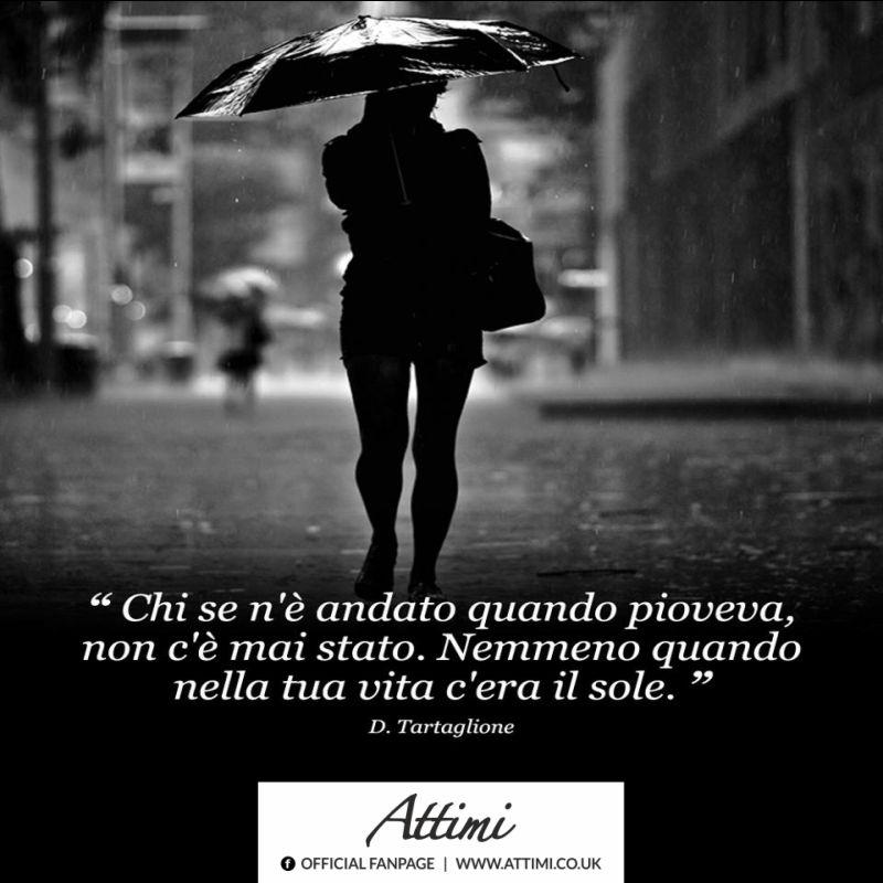 Chi se n'è andato quando pioveva non c'è mai stato. Nemmeno quando nella tua vita c'era il Sole. ( D.Tartaglione)