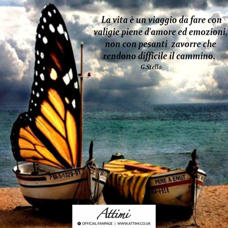 La vita è un viaggio da fare con valigie piene d'amore ed emozioni, non con pesanti zavorre che rendono difficile il cammino. (G.Stella)