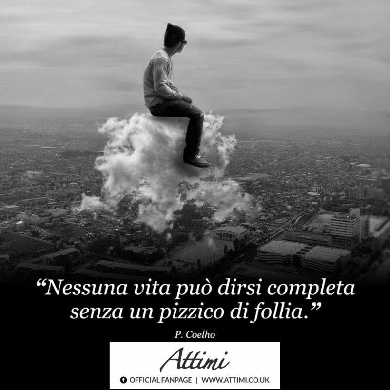 Nessuna vita può dirsi completa senza un pizzico di follia. (P. Coelho)