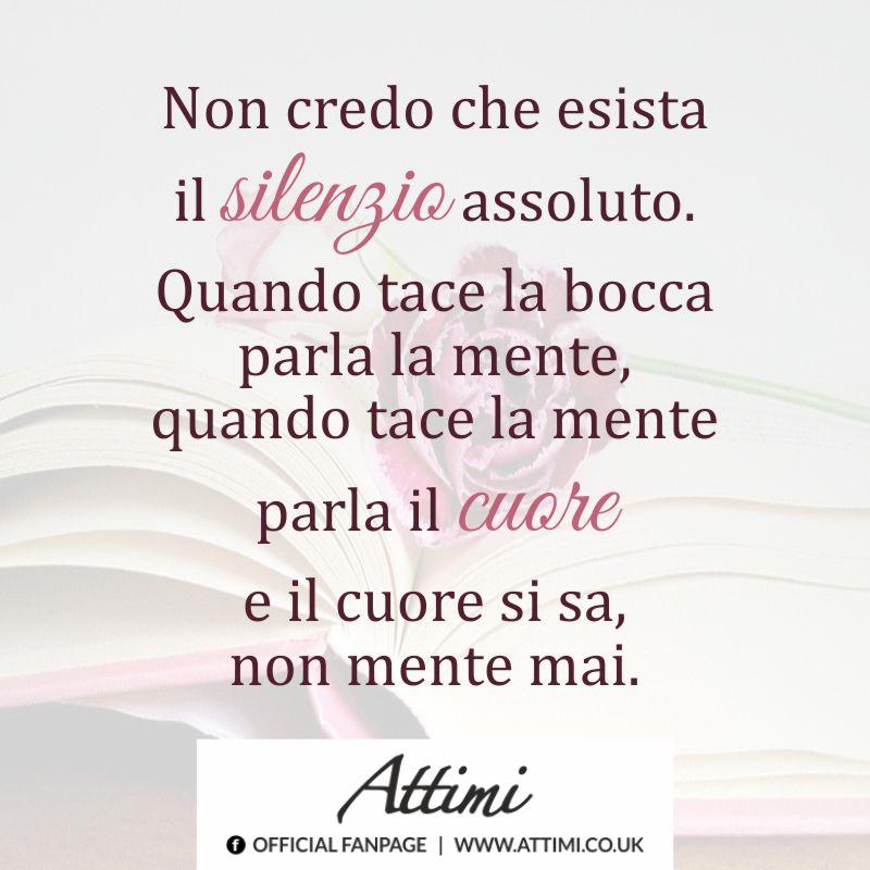 Non credo che esista il silenzio assoluto. Quando tace la bocca parla la mente, quando tace la mente parla il cuore e il cuore si sa, non mente mai.