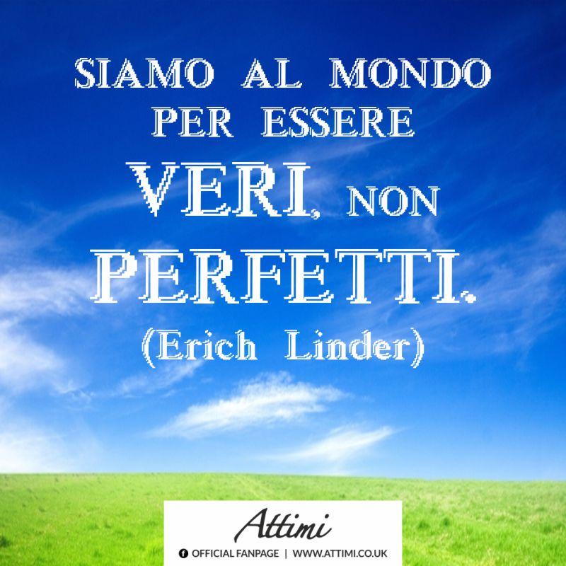 Siamo al mondo per essere veri, no perfetti. (Erich Linder)