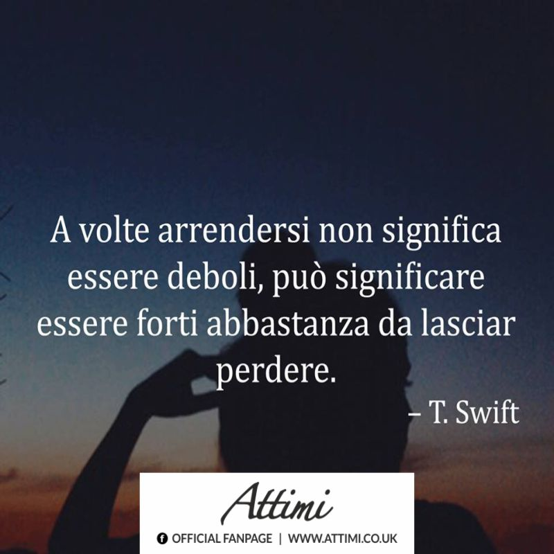 A volte arrendersi non significa essere deboli, può significare essere abbastanza forti per lasciar perdere. (T. Swift)