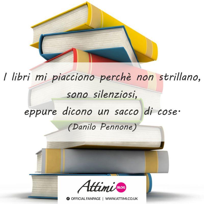 I libri mi piacciono perchè non strillano, sono silenziosi, eppure dicono un sacco di cose. (Danilo Pennone)