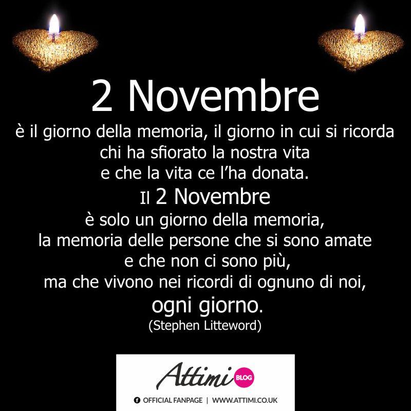 Il 2 Novembre è il giorno della memoria, il giorno in cui si ricorda chi ha sfiorato la nostra vita e che la vita ce l'ha donata. Il 2 Novembre è solo un giorno della memoria, la memoria delle persone che si sono amate e che non ci sono più, ma che vivono nei ricordi di ognuno di noi, ogni giorno. (Stephen Littleword)