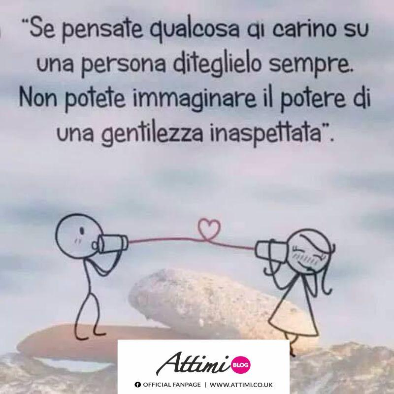 Se pensate qualcosa di carino su una persona diteglielo sepere. Non potete immaginare il potere di una gentilezza inaspettata.