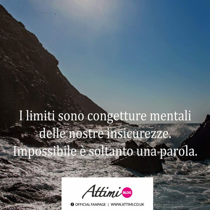 I limiti sono congetture mentali delle nostre insicurezze. Impossibile è soltanto una parola.