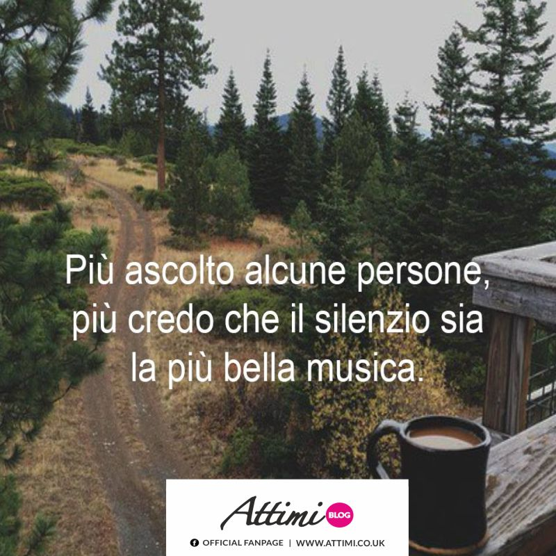 Più ascolto alcune persone, più credo che il silenzio sia la musica più bella.