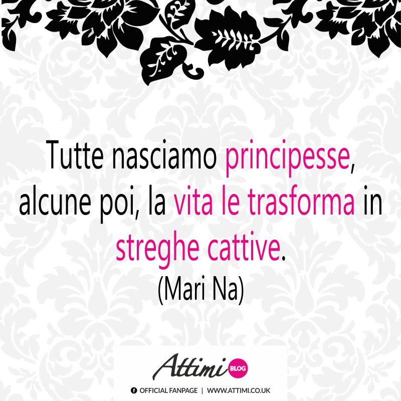 Tutte nasciamo principesse, alcune poi, la vita le trasforma in streghe cattive. (Mari Na)