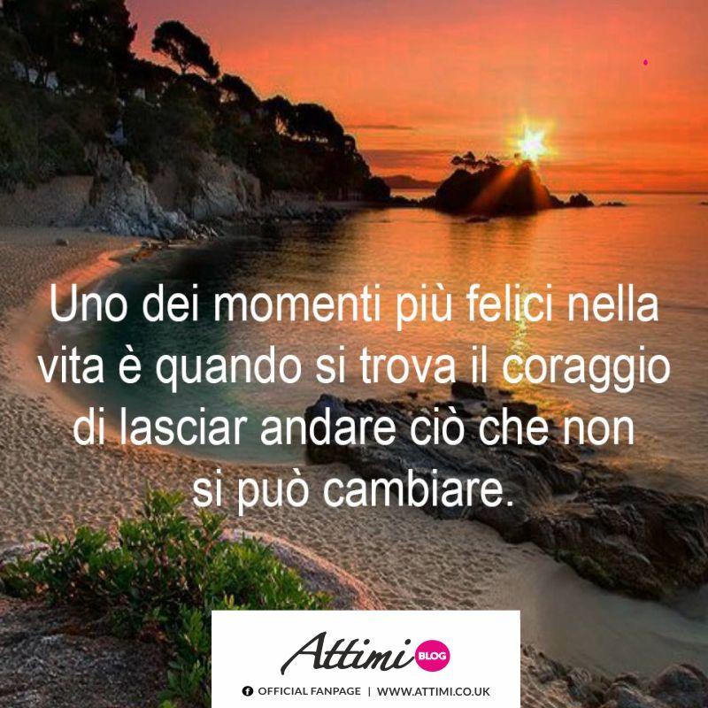 Uno dei momenti più felici nella vita è quando si trova il coraggio di lasciar andare ciò che non si può cambiare.