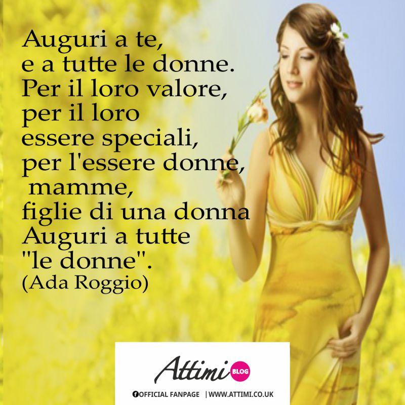 Auguri a te, e a tutte le donne. Per il loro valore, per il loro essere speciali,  per essere donne, mamme, figlie di una donna. Auguri a tutte le donne. (Ada Roggio)