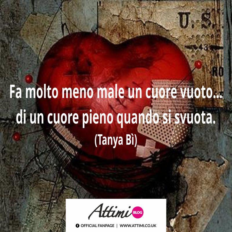 Fa molto meno male un cuore vuoto…di un cuore pieno quando si svuota. (Tanya Bì)