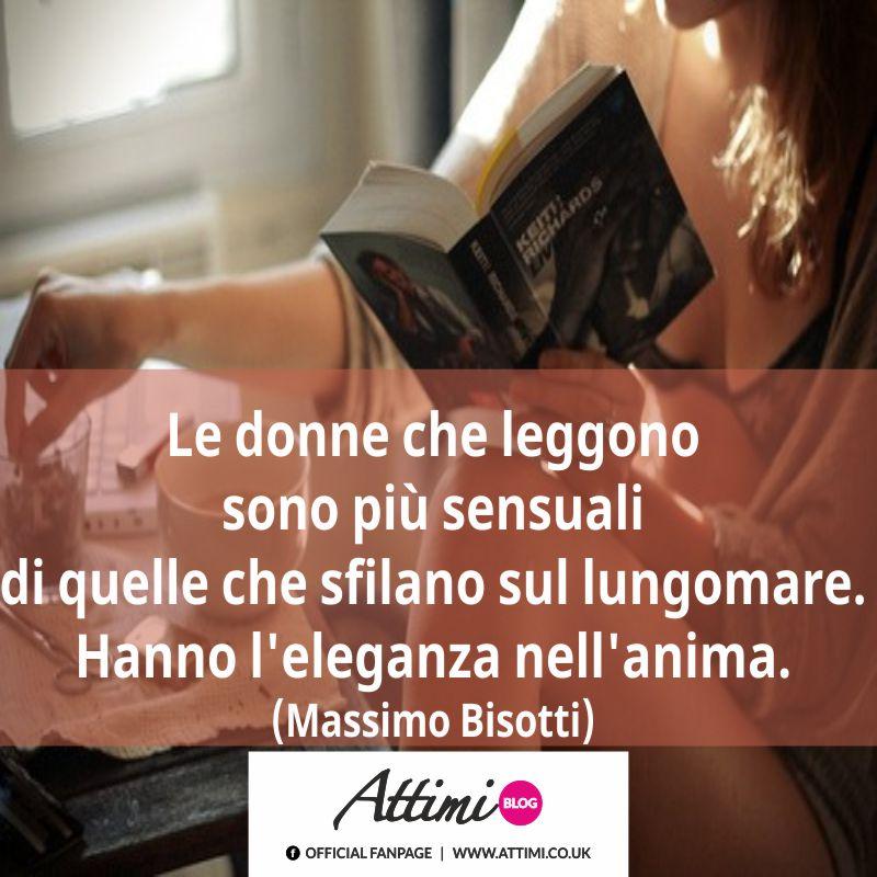 Le donne che leggono sono più sensuali di quelle che sfilano sul lungomare. Hanno l'eleganza nell'anima. (Massimo Bisotti)