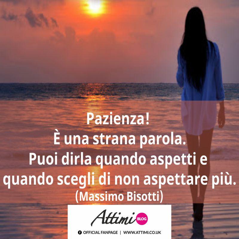 Pazienza! È una strana parola. Puoi dirla quando aspetti e quando scegli di non aspettare più. (Massimo Bisotti).