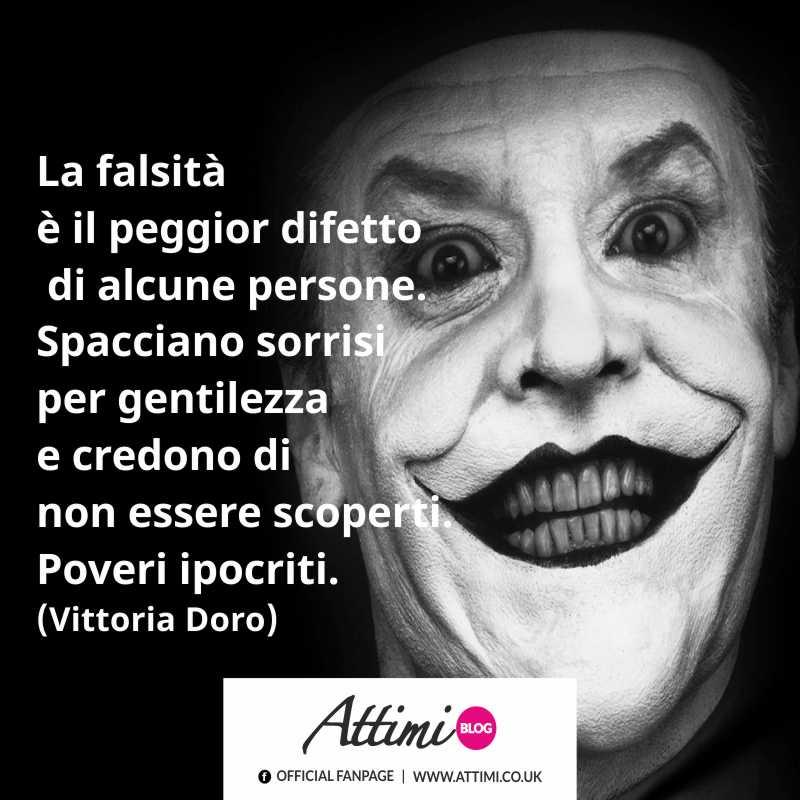 La falsità é il peggior difetto di alcune persone. Spacciano sorrisi per gentilezza e credono di non essere scoperti. Poveri ipocriti. (Vittoria Doro)