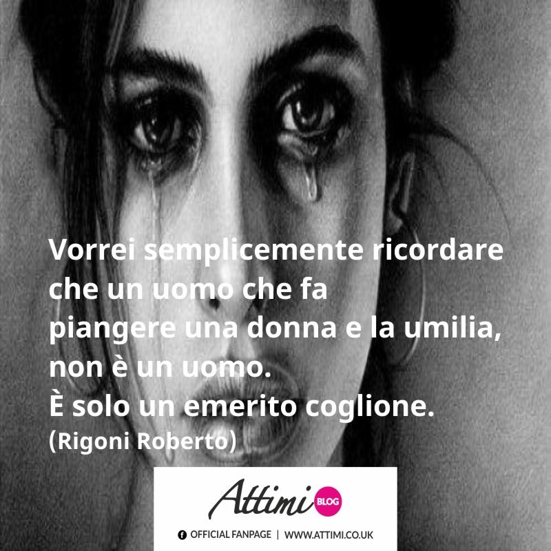 Vorrei semplicemente ricordare che un uomo che fa piangere una donna e la umilia, non è un uomo. (Roberto Rigoni)