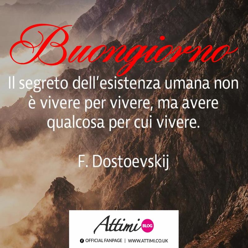 Buongiorno. Il segreto dell'esistenza umana non è vivere per vivere, ma avere qualcosa per cui vivere. (F. Dostoevskij)