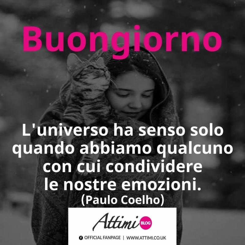 Buongiorno. L'universo ha senso solo quando abbiamo qualcuno con cui condividere le nostre emozioni. (Paulo Coelho)