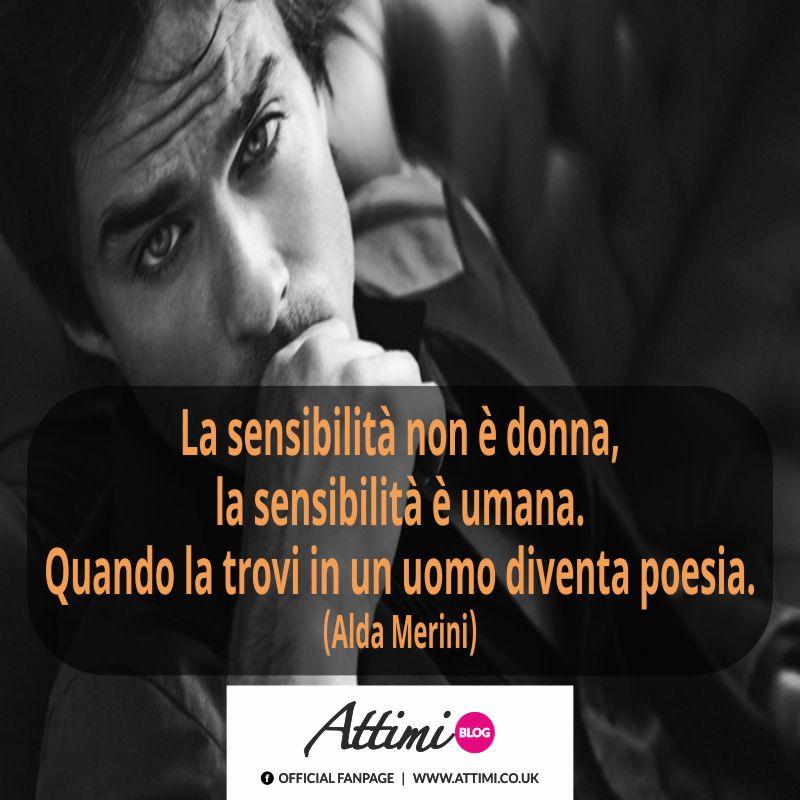 La sensibilità non è donna, la sensibilità è umana. Quando la trovi in un uomo diventa poesia. (Alda Merini)
