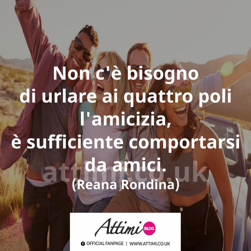 Non c'è bisogno di urlare ai quattro poli l'amicizia, è sufficiente comportarsi da amici. (Reana Rondina)