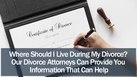 Where Should I Live During My Divorce? Our Divorce Attorneys Can Provide You Information That Can Help