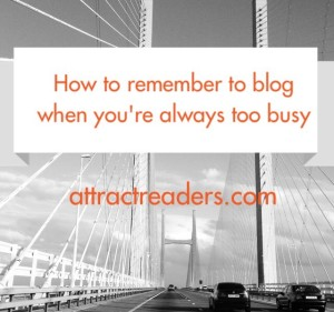 How to remember to blog when you're too busy
