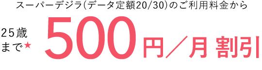 スーパーデジラ(データ定額20/30)のご利用料金から 25歳まで★ 500円/月割引