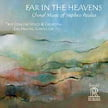 """Far in the Heavens"" = Choral works of STEPHEN PAULUS – True Concord Voices & Orch./ Eric Holtan – Reference Rec./Fresh!"