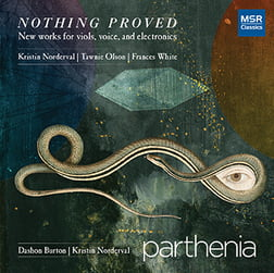 NOTHING PROVED – New works for viols, voice and electronics – Parthenia Viol Consort – MSR Classics