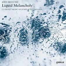 Liquid Melancholy—Clarinet Music of James M. STEPHENSON – John Bruce Yeh, clarinet – Cedille