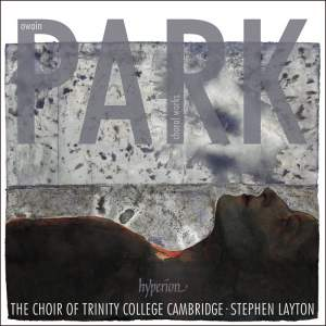 OWAIN PARK: Choral Works – Choir of Trinity College Cambridge/ Stephen Layton – Hyperion