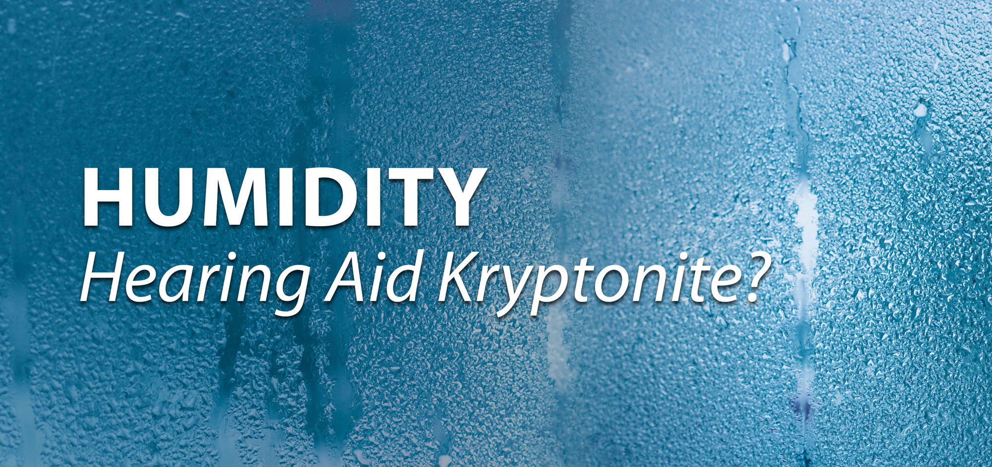 Humidity — Hearing Aid Kryptonite?