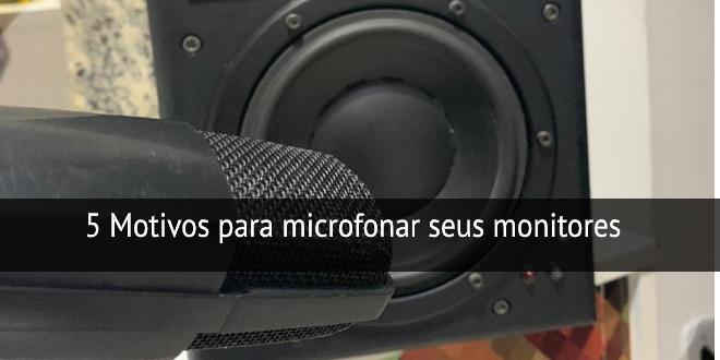 5 motivos para microfonar seus monitores