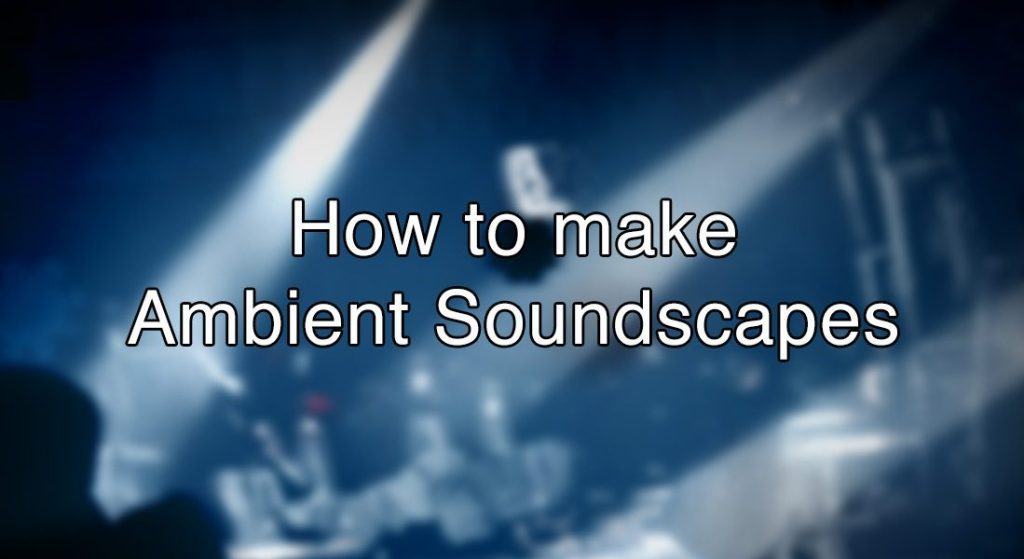 How to make Ambient Soundscapes
