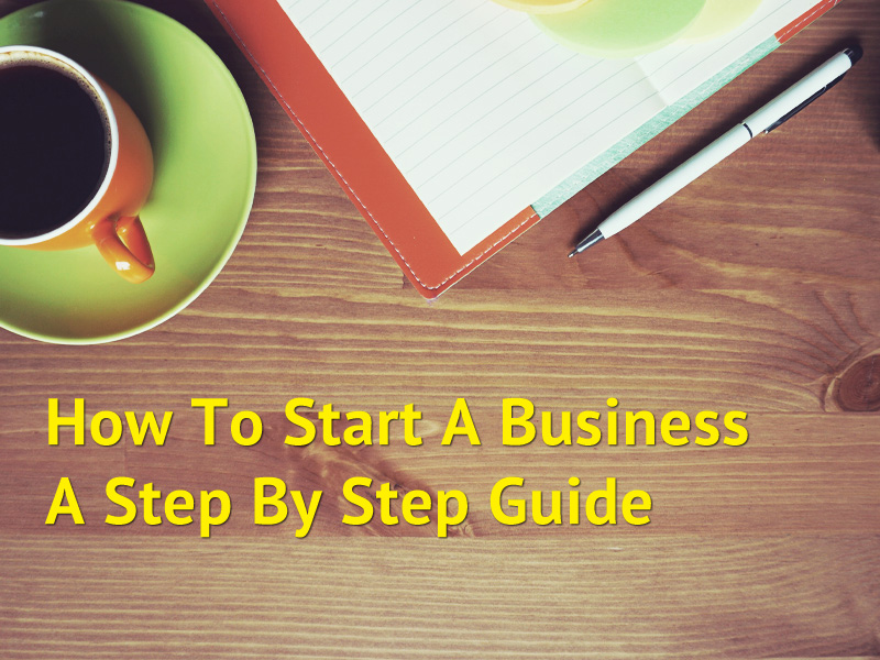 How To Start A Business - A Step By Step Guide