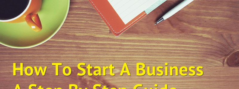 How To Start A Business – A Step By Step Guide