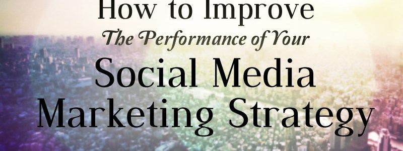 How To Improve The Performance Of Your Social Media Marketing Strategy