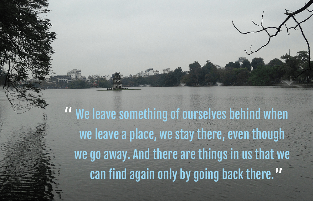 "Quote image - ""we leave something of ourselves behind when we leave a place, we stay there, even though we go away. And there are things in us that we can find again only by going back there"" - by Hannah Cackett (Authentic Gems Travel)"