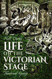 Life on the Victorian Stage: Theatrical Gossip by Nell Darby