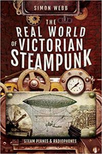 The Real World of Victorian Steampunk: Steam Planes and Radiophones by Simon Webb