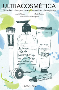 Ultracosmética. Manual de belleza para curiosos, entendidos y beauty freaks