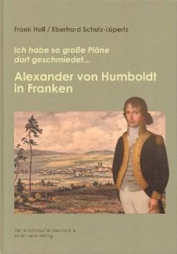 """Frank Holl und Eberhard Schulz-Lüpertz: """"Ich habe so große Pläne dort geschmiedet..."""" - Alexander von Humboldt in Franken, Gunzenhausen: Schrenk-Verlag, ISBN: 978-3-924270-74-2, gebunden, 19,90 €, 186 S., 134 Abb."""