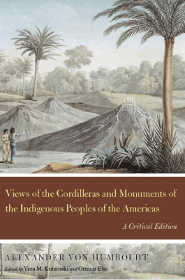 Views of the Cordilleras and Monuments of the Indigenous Peoples of the Americas. A critical edition, edited by Vera M. Kutzinski and Ottmar Ette (Chicago University Press 2012)