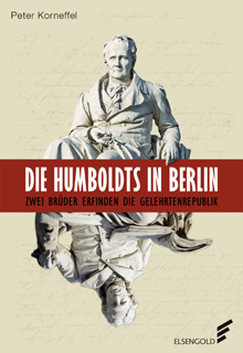 Peter Korneffel Die Humboldts in Berlin Zwei Brüder erfinden die Gelehrtenrepublik. Berlin: Elsengold 2017.